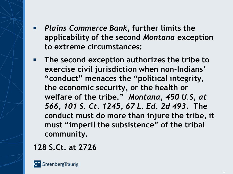 - 33 -  Plains Commerce Bank, further limits the applicability of the second Montana exception to extreme circumstances:  The second exception authorizes the tribe to exercise civil jurisdiction when non-Indians' conduct menaces the political integrity, the economic security, or the health or welfare of the tribe. Montana, 450 U.S, at 566, 101 S.