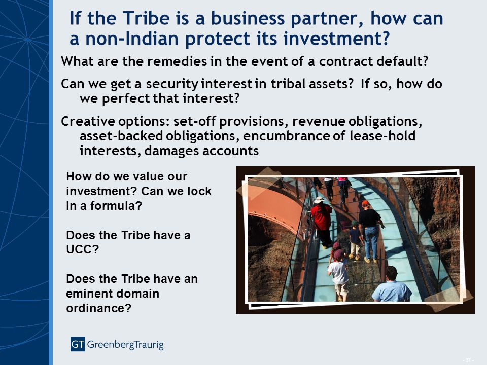 - 37 - If the Tribe is a business partner, how can a non-Indian protect its investment? What are the remedies in the event of a contract default? Can