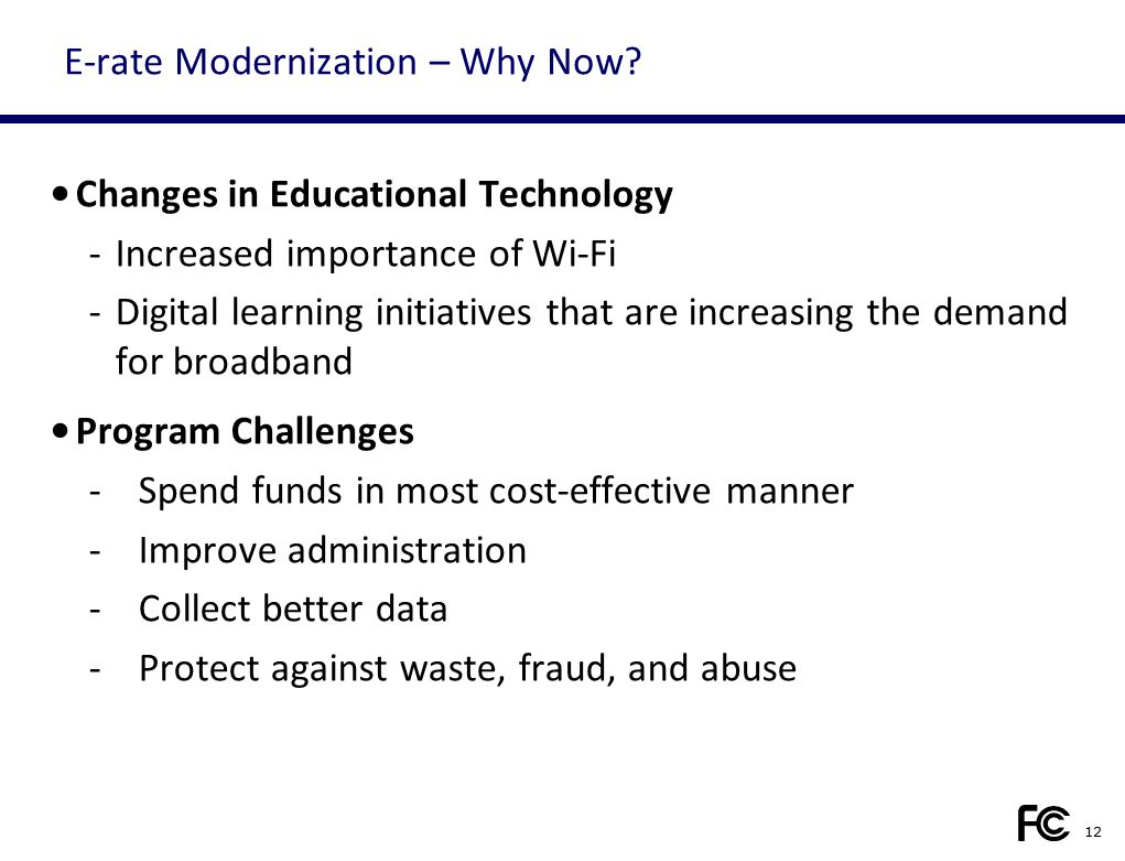 E-rate Modernization – Why Now? Changes in Educational Technology -Increased importance of Wi-Fi -Digital learning initiatives that are increasing the