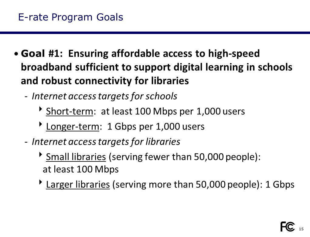 E-rate Program Goals Goal #1: Ensuring affordable access to high-speed broadband sufficient to support digital learning in schools and robust connecti