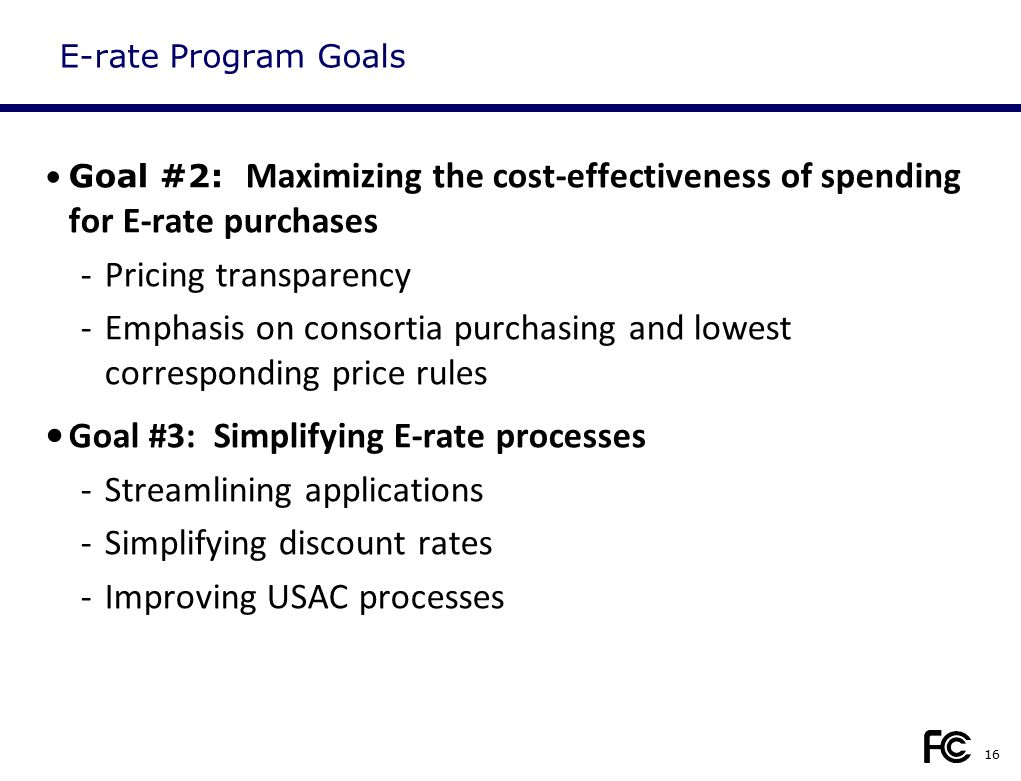 E-rate Program Goals Goal #2: Maximizing the cost-effectiveness of spending for E-rate purchases -Pricing transparency -Emphasis on consortia purchasi