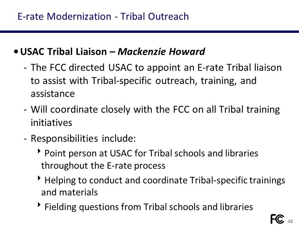 E-rate Modernization - Tribal Outreach USAC Tribal Liaison – Mackenzie Howard -The FCC directed USAC to appoint an E-rate Tribal liaison to assist wit