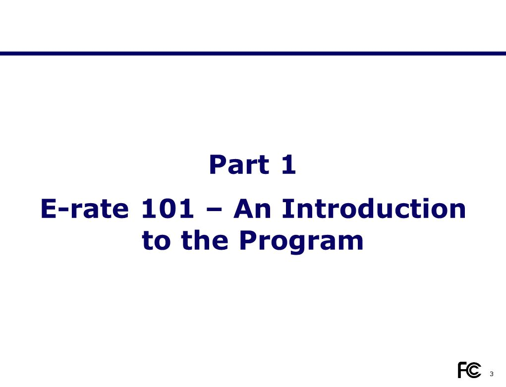 Part 1 E-rate 101 – An Introduction to the Program 3
