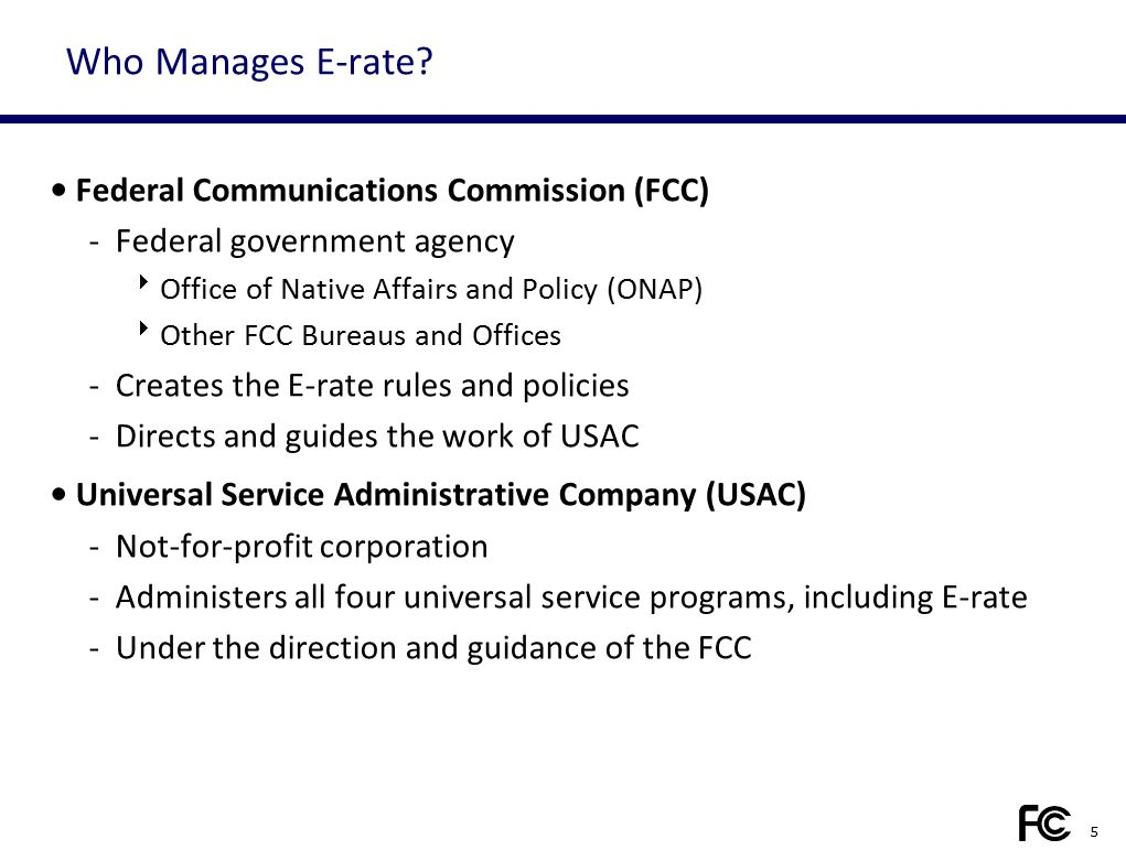 Who Manages E-rate? Federal Communications Commission (FCC) -Federal government agency  Office of Native Affairs and Policy (ONAP)  Other FCC Bureau