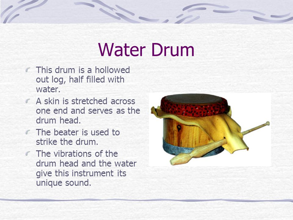 Water Drum This drum is a hollowed out log, half filled with water. A skin is stretched across one end and serves as the drum head. The beater is used