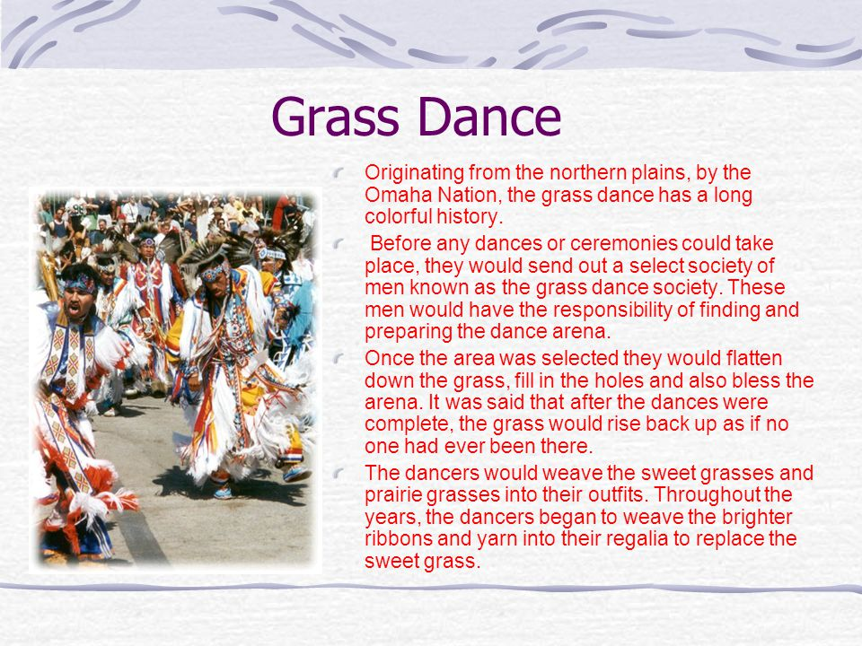 Grass Dance Originating from the northern plains, by the Omaha Nation, the grass dance has a long colorful history. Before any dances or ceremonies co