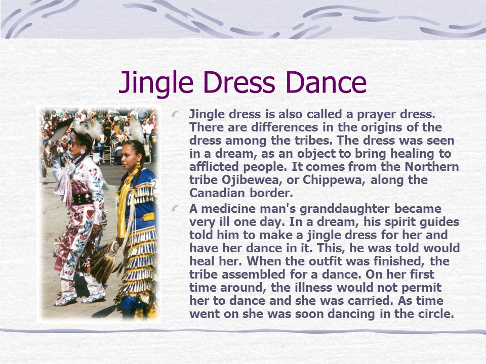 Jingle Dress Dance Jingle dress is also called a prayer dress. There are differences in the origins of the dress among the tribes. The dress was seen