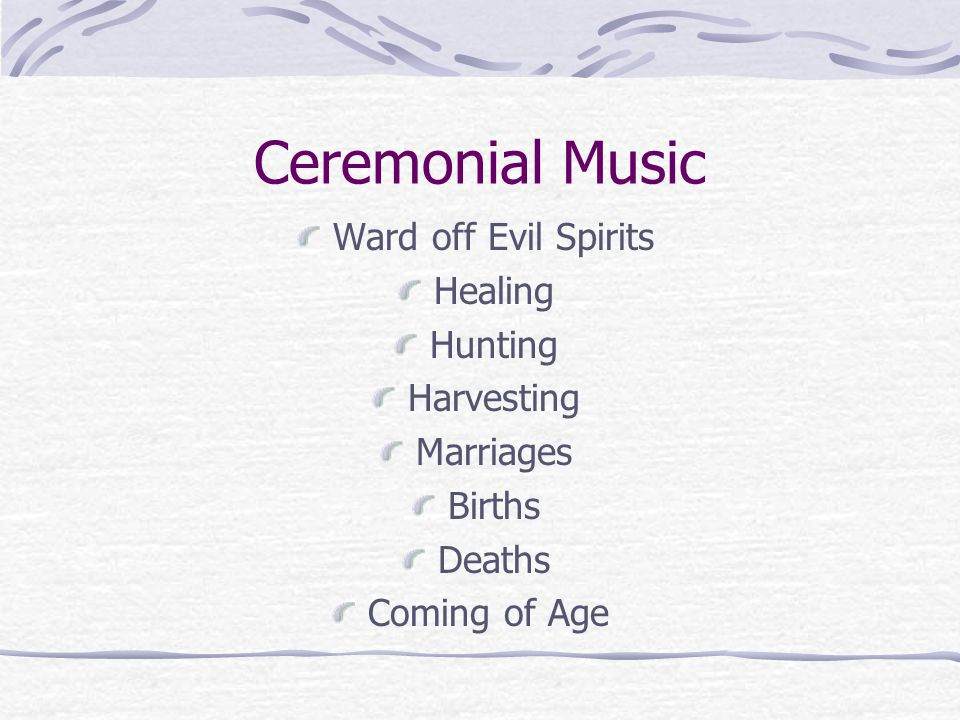Ceremonial Music Ward off Evil Spirits Healing Hunting Harvesting Marriages Births Deaths Coming of Age