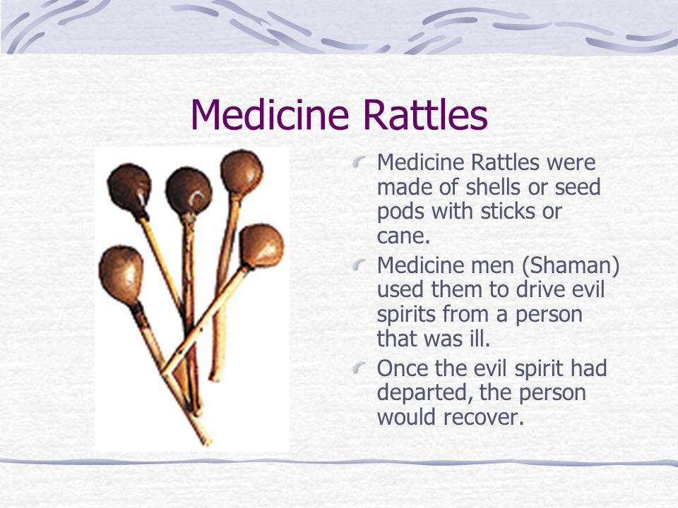 Medicine Rattles Medicine Rattles were made of shells or seed pods with sticks or cane. Medicine men (Shaman) used them to drive evil spirits from a p