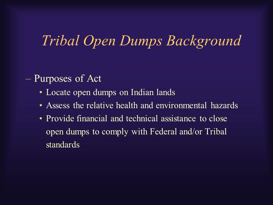 Tribal Open Dumps Background –Purposes of Act Locate open dumps on Indian lands Assess the relative health and environmental hazards Provide financial and technical assistance to close open dumps to comply with Federal and/or Tribal standards