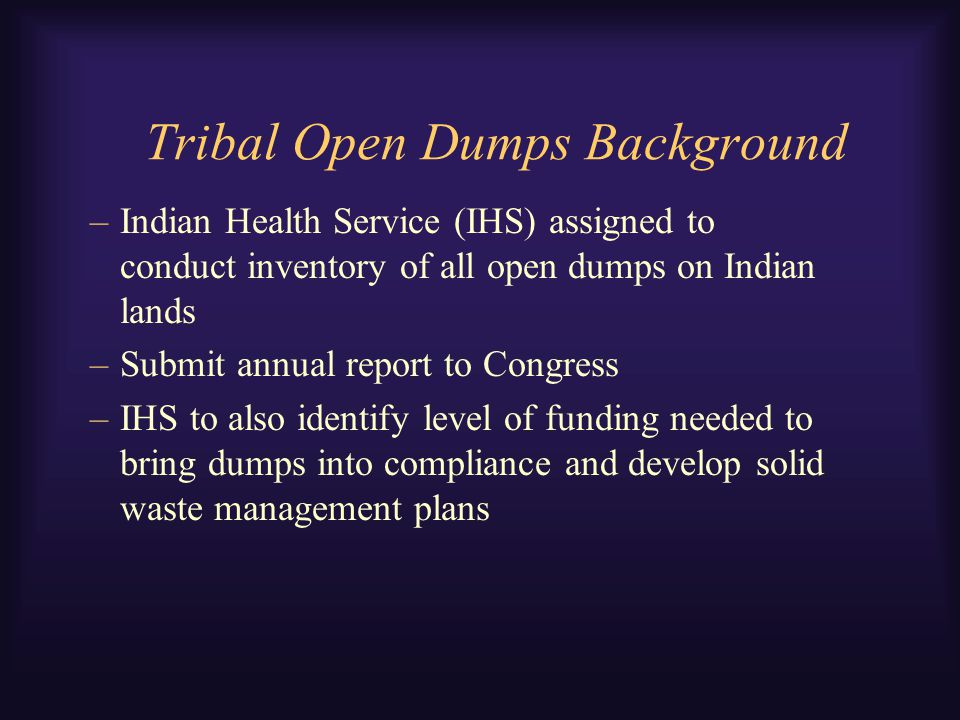 Tribal Open Dumps Background –Indian Health Service (IHS) assigned to conduct inventory of all open dumps on Indian lands –Submit annual report to Congress –IHS to also identify level of funding needed to bring dumps into compliance and develop solid waste management plans