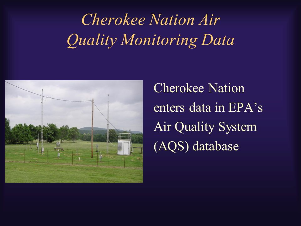 Cherokee Nation Air Quality Monitoring Data Cherokee Nation enters data in EPA's Air Quality System (AQS) database