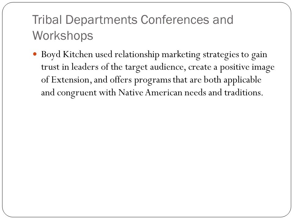 Tribal Departments Conferences and Workshops Boyd Kitchen used relationship marketing strategies to gain trust in leaders of the target audience, create a positive image of Extension, and offers programs that are both applicable and congruent with Native American needs and traditions.