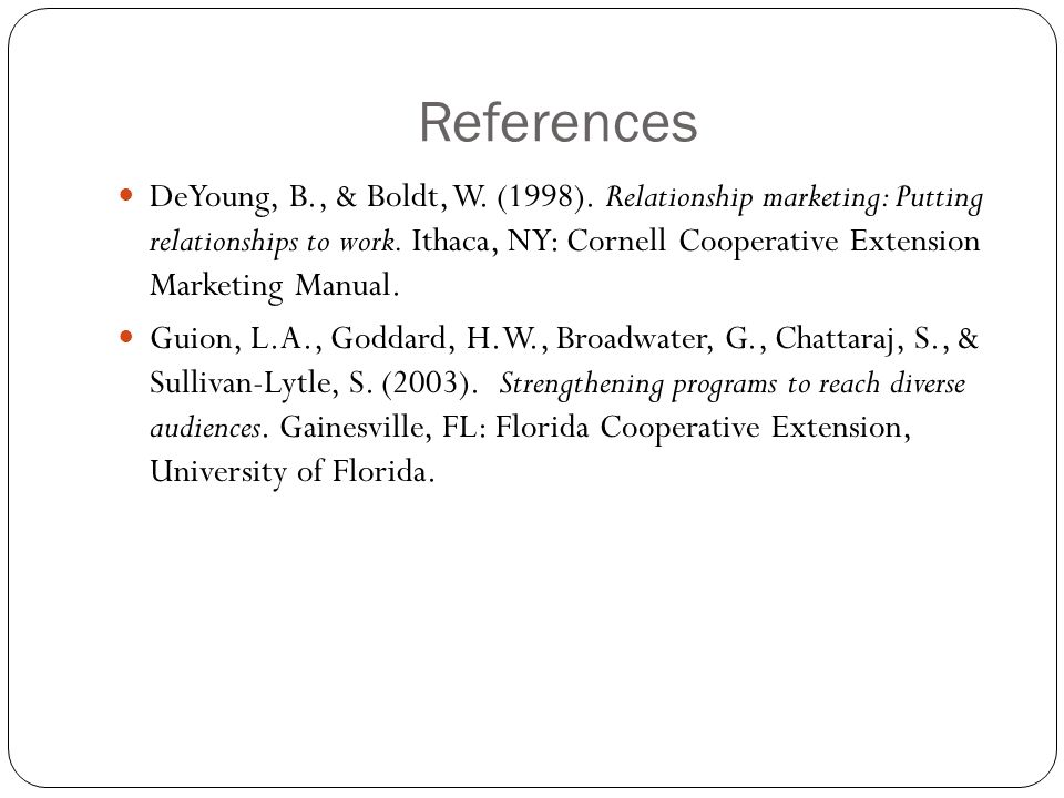 References DeYoung, B., & Boldt, W. (1998). Relationship marketing: Putting relationships to work.