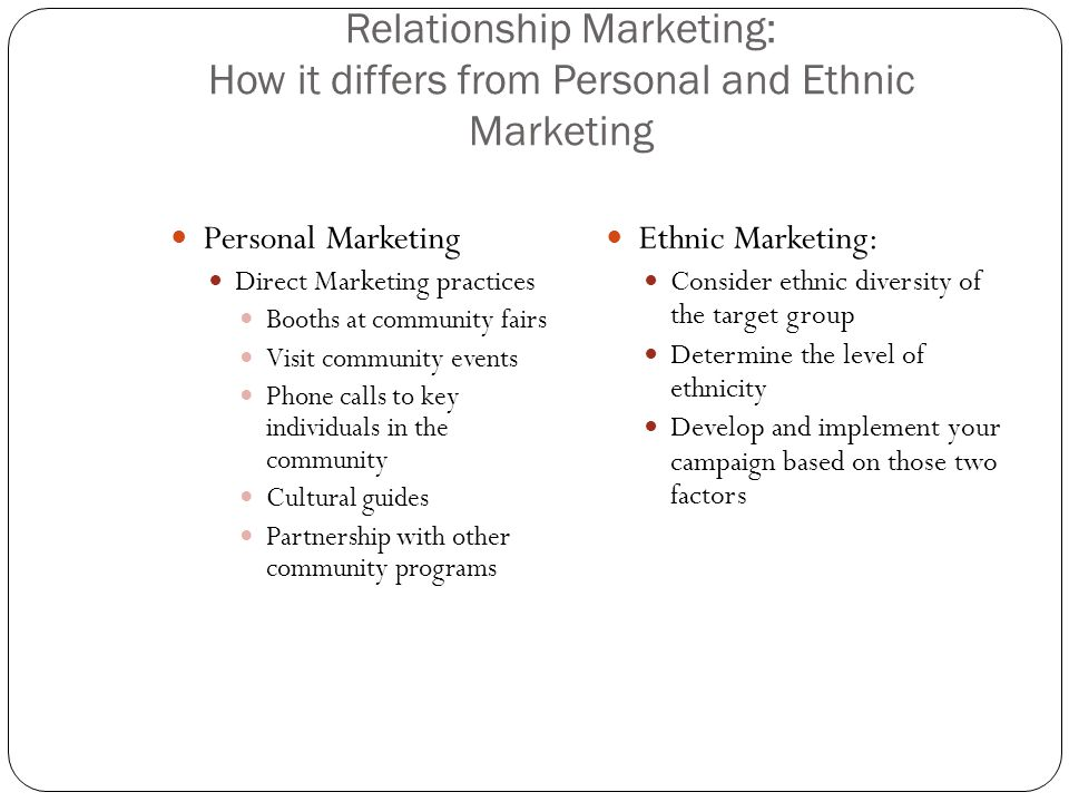 Relationship Marketing: How it differs from Personal and Ethnic Marketing Personal Marketing Direct Marketing practices Booths at community fairs Visit community events Phone calls to key individuals in the community Cultural guides Partnership with other community programs Ethnic Marketing: Consider ethnic diversity of the target group Determine the level of ethnicity Develop and implement your campaign based on those two factors