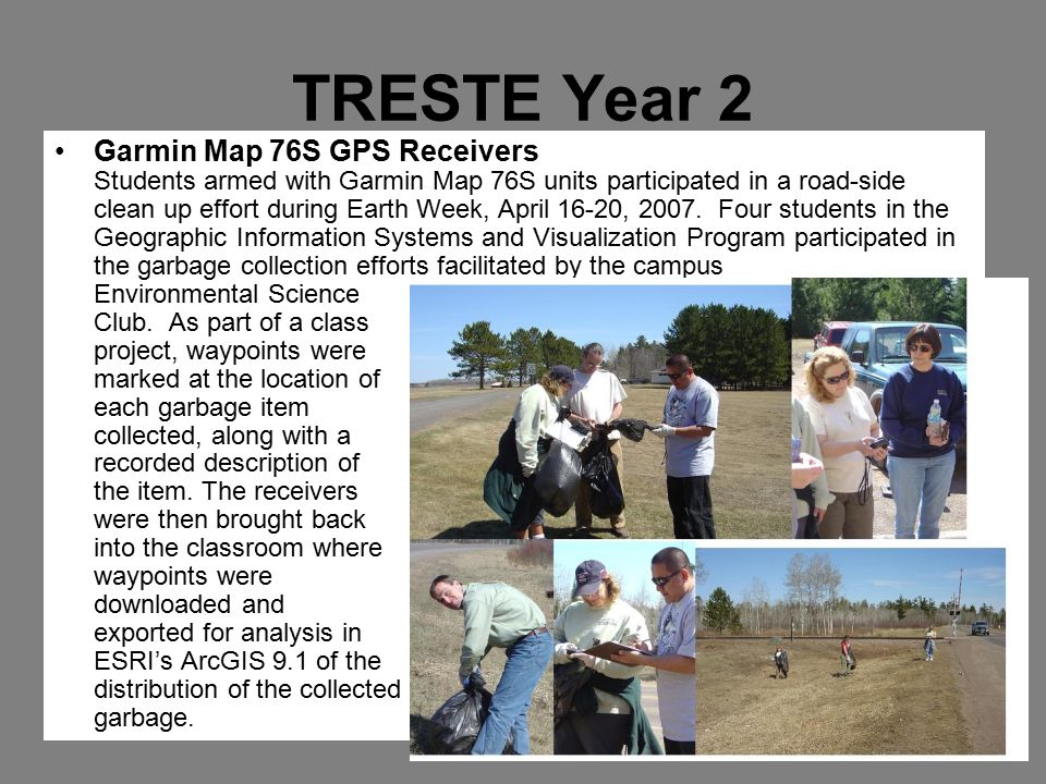 TRESTE Year 2 Garmin Map 76S GPS Receivers Students armed with Garmin Map 76S units participated in a road-side clean up effort during Earth Week, April 16-20, 2007.