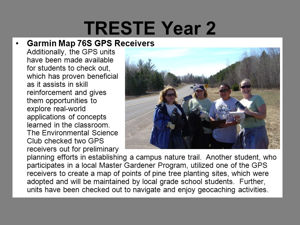 TRESTE Year 2 Garmin Map 76S GPS Receivers Additionally, the GPS units have been made available for students to check out, which has proven beneficial as it assists in skill reinforcement and gives them opportunities to explore real-world applications of concepts learned in the classroom.