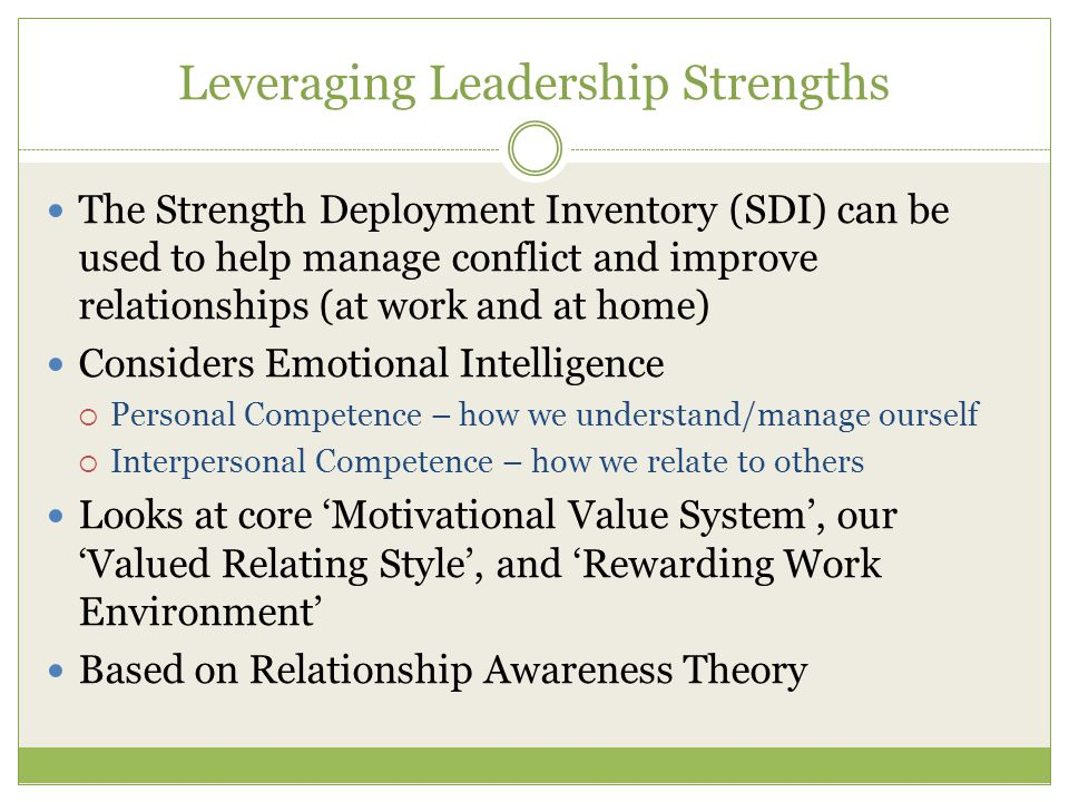 Leveraging Leadership Strengths The Strength Deployment Inventory (SDI) can be used to help manage conflict and improve relationships (at work and at home) Considers Emotional Intelligence  Personal Competence – how we understand/manage ourself  Interpersonal Competence – how we relate to others Looks at core 'Motivational Value System', our 'Valued Relating Style', and 'Rewarding Work Environment' Based on Relationship Awareness Theory