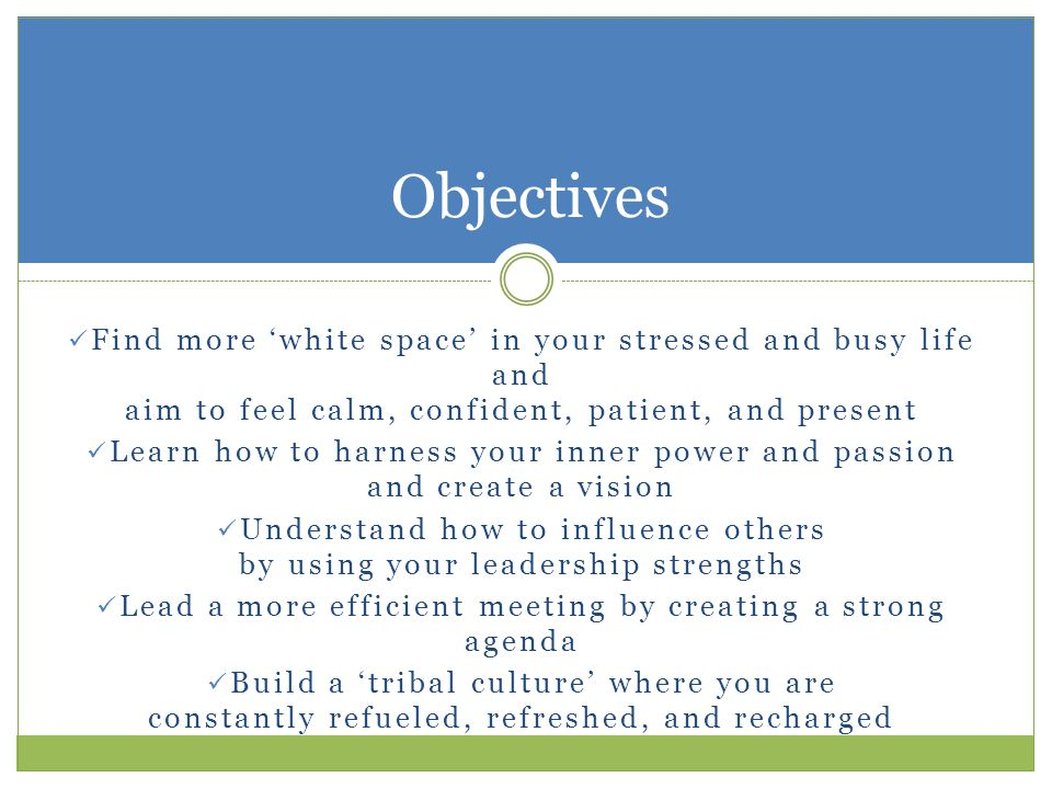 Find more 'white space' in your stressed and busy life and aim to feel calm, confident, patient, and present Learn how to harness your inner power and passion and create a vision Understand how to influence others by using your leadership strengths Lead a more efficient meeting by creating a strong agenda Build a 'tribal culture' where you are constantly refueled, refreshed, and recharged Objectives