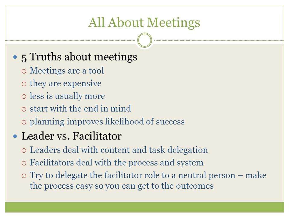 All About Meetings 5 Truths about meetings  Meetings are a tool  they are expensive  less is usually more  start with the end in mind  planning improves likelihood of success Leader vs.