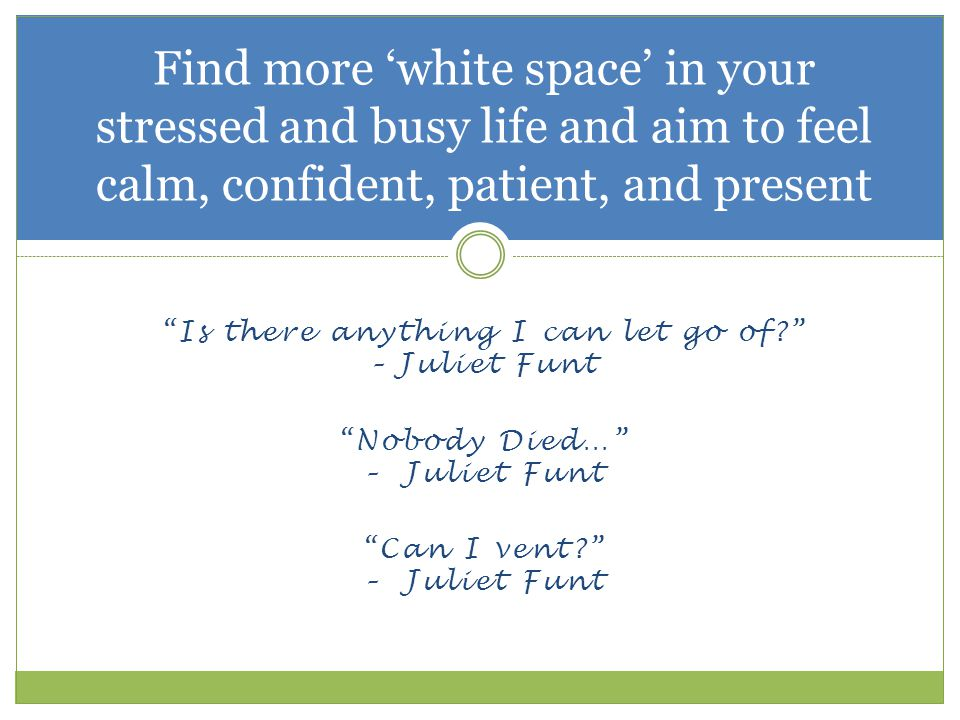 White Space: The Magic Ingredient for your Life Culture of Insatiability  Nothing satisfies  what else…  Cramming things in  did I do enough? Stress and Pressure  Men and women deal with differently  Men are external – heroes waiting for a mission, relieve stress through exercise  Women are internal – relieve stress through talking  Texting/social media takes this away