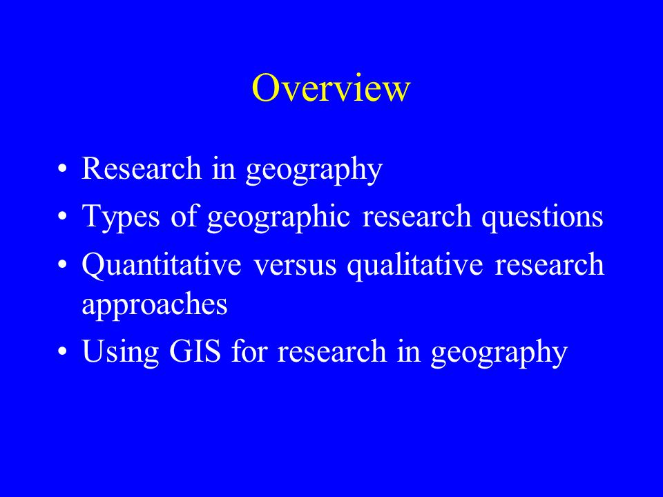 Overview Research in geography Types of geographic research questions Quantitative versus qualitative research approaches Using GIS for research in geography