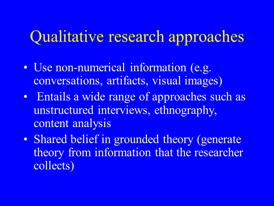Qualitative research approaches Use non-numerical information (e.g.