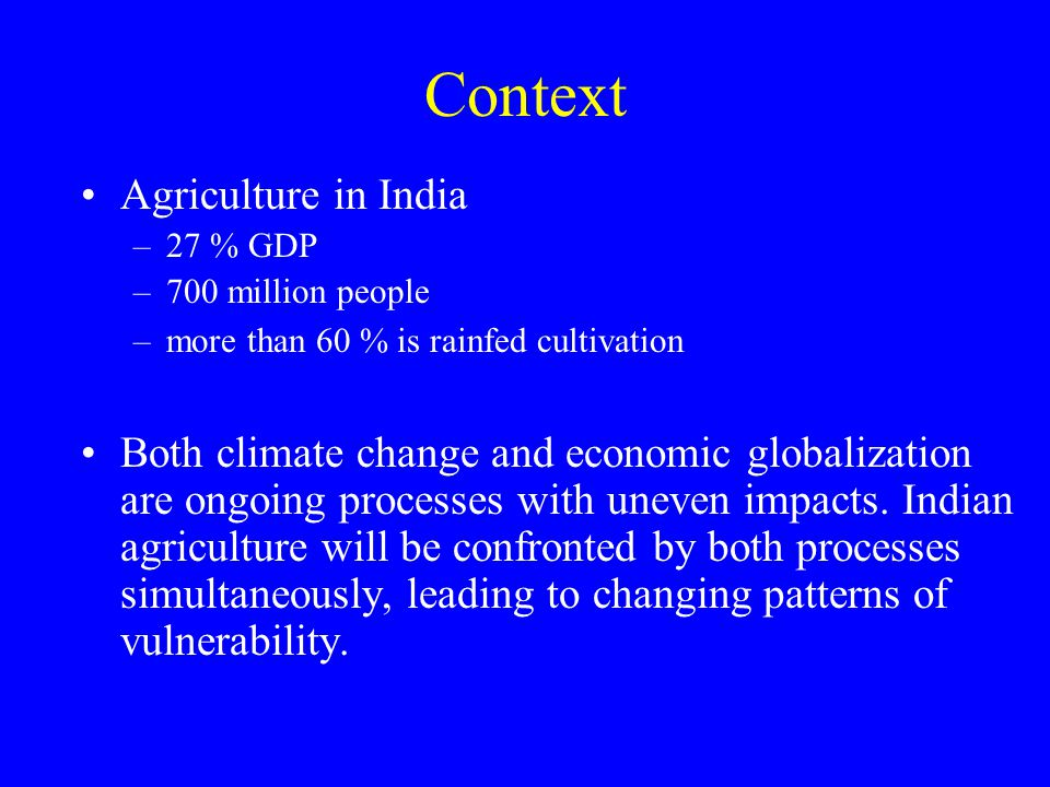 Context Agriculture in India –27 % GDP –700 million people –more than 60 % is rainfed cultivation Both climate change and economic globalization are ongoing processes with uneven impacts.