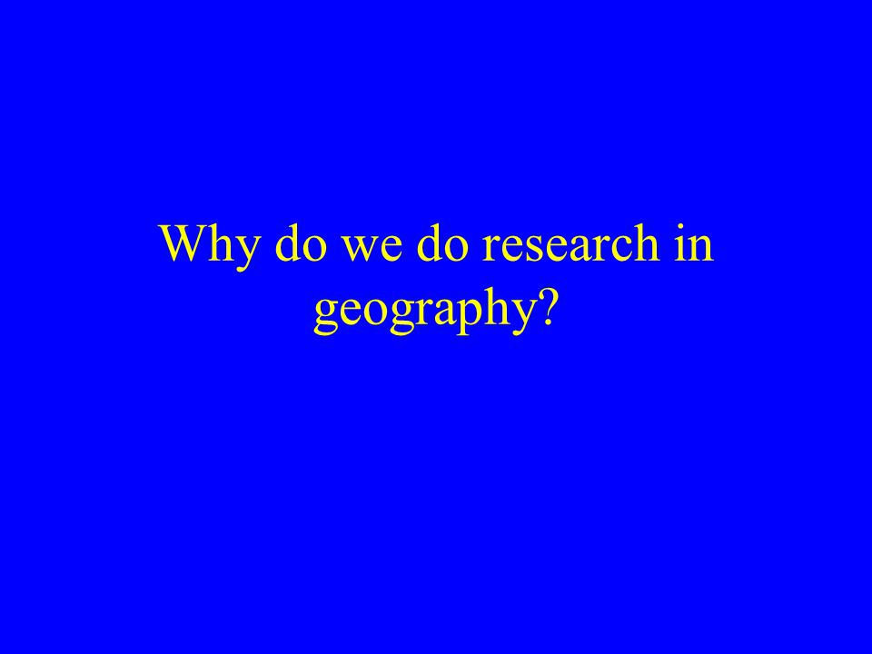 Why do we do research in geography?