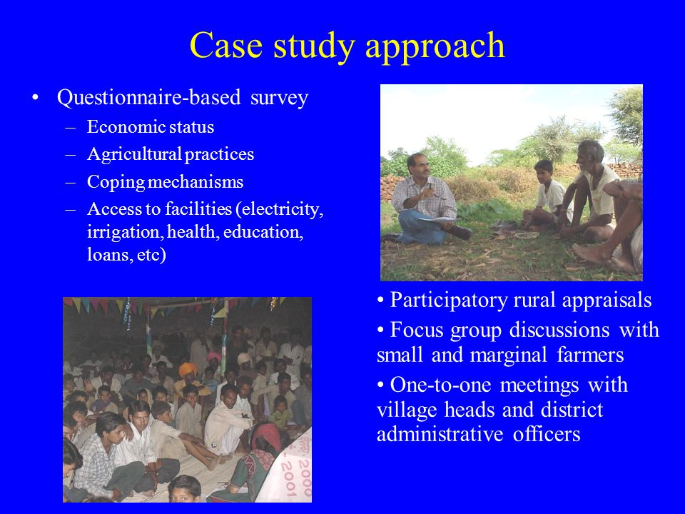 Case study approach Questionnaire-based survey –Economic status –Agricultural practices –Coping mechanisms –Access to facilities (electricity, irrigation, health, education, loans, etc) Participatory rural appraisals Focus group discussions with small and marginal farmers One-to-one meetings with village heads and district administrative officers
