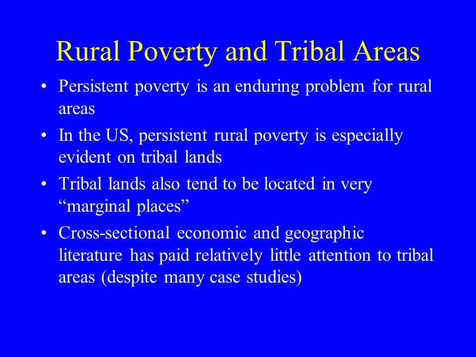Rural Poverty and Tribal Areas Persistent poverty is an enduring problem for rural areas In the US, persistent rural poverty is especially evident on tribal lands Tribal lands also tend to be located in very marginal places Cross-sectional economic and geographic literature has paid relatively little attention to tribal areas (despite many case studies)