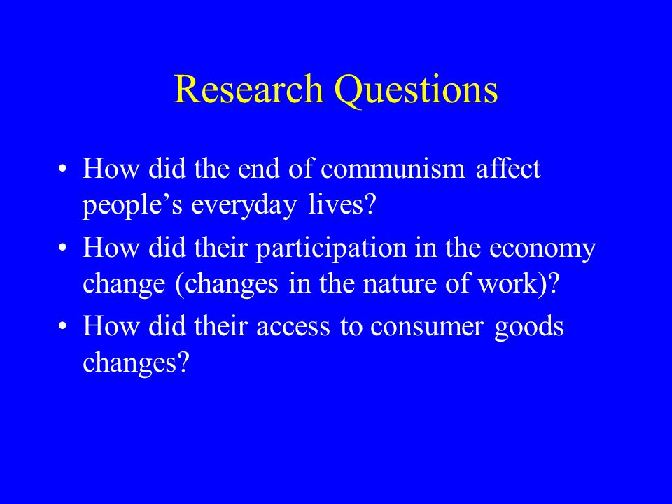 Research Questions How did the end of communism affect people's everyday lives.