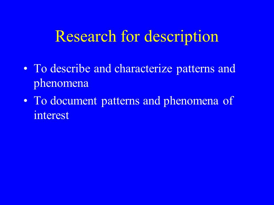 Research for description To describe and characterize patterns and phenomena To document patterns and phenomena of interest
