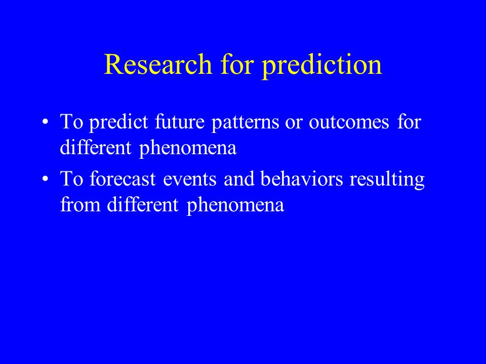 Research for prediction To predict future patterns or outcomes for different phenomena To forecast events and behaviors resulting from different phenomena