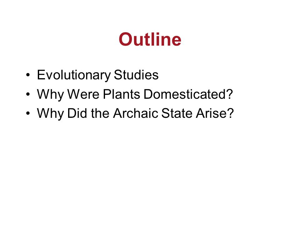 Outline Evolutionary Studies Why Were Plants Domesticated? Why Did the Archaic State Arise?