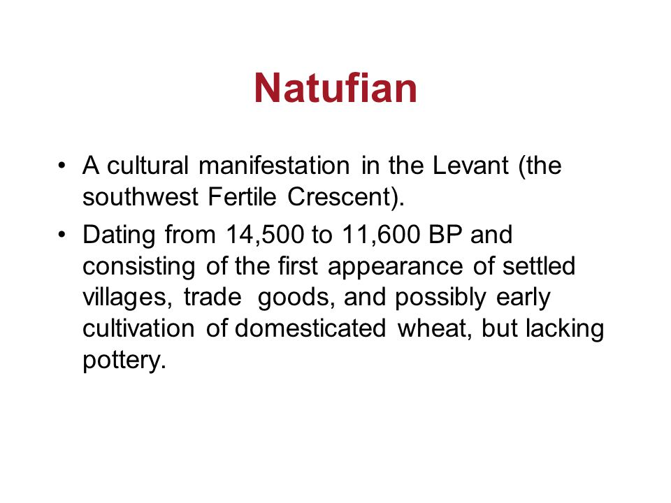 Natufian A cultural manifestation in the Levant (the southwest Fertile Crescent). Dating from 14,500 to 11,600 BP and consisting of the first appearan
