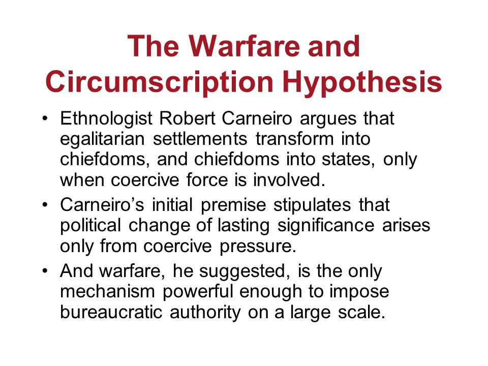 The Warfare and Circumscription Hypothesis Ethnologist Robert Carneiro argues that egalitarian settlements transform into chiefdoms, and chiefdoms into states, only when coercive force is involved.