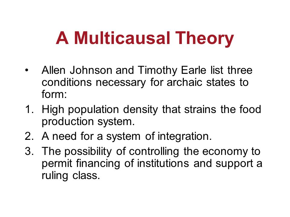 A Multicausal Theory Allen Johnson and Timothy Earle list three conditions necessary for archaic states to form: 1.High population density that strains the food production system.