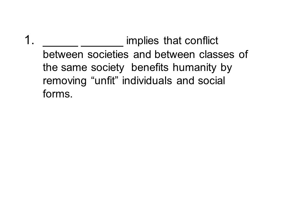 1._____ ______ implies that conflict between societies and between classes of the same society benefits humanity by removing unfit individuals and social forms.