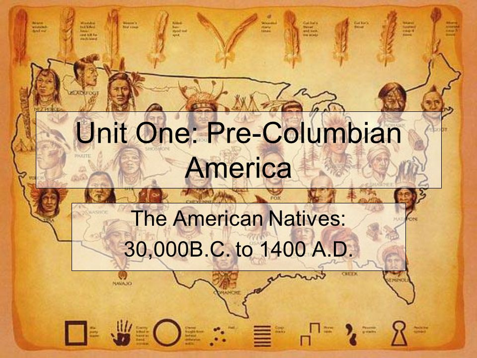 Unit One: Pre-Columbian America The American Natives: 30,000B.C. to 1400 A.D.