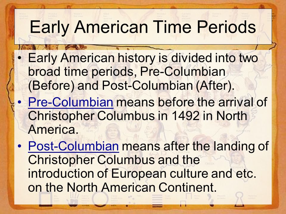 Early American Time Periods Early American history is divided into two broad time periods, Pre-Columbian (Before) and Post-Columbian (After).