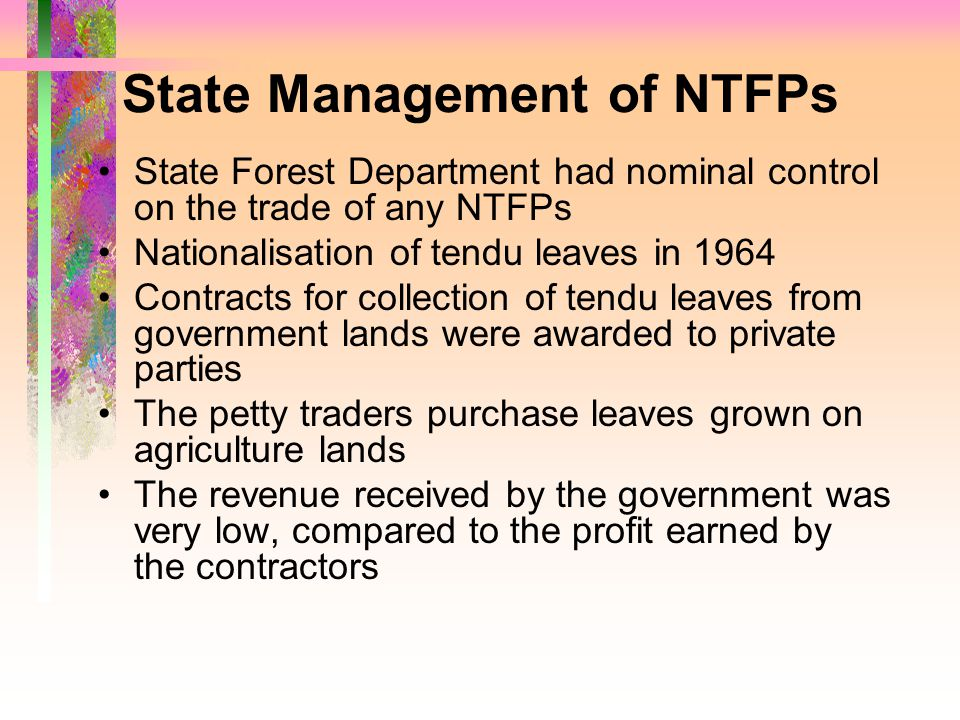 State Management of NTFPs State Forest Department had nominal control on the trade of any NTFPs Nationalisation of tendu leaves in 1964 Contracts for