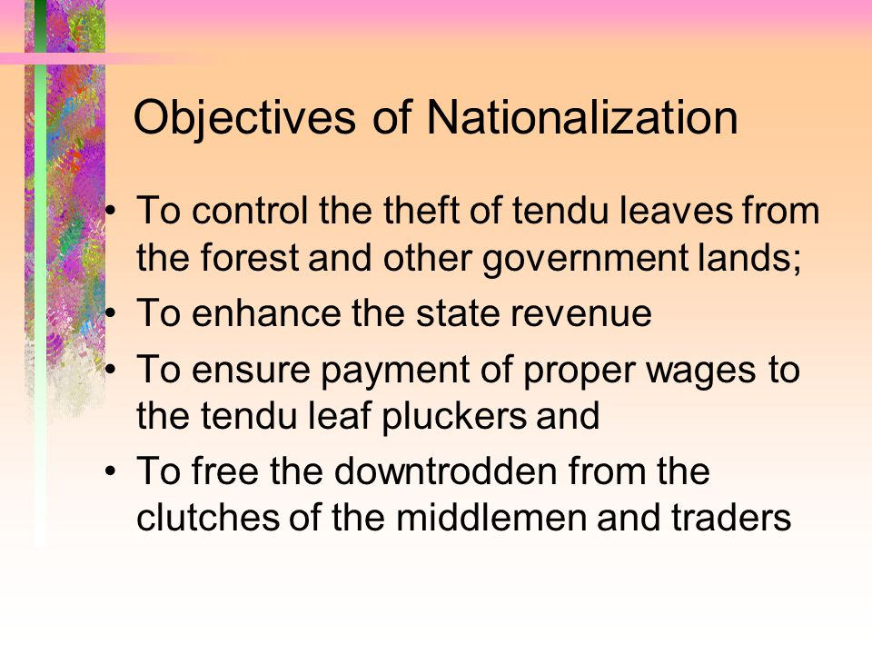 Objectives of Nationalization To control the theft of tendu leaves from the forest and other government lands; To enhance the state revenue To ensure payment of proper wages to the tendu leaf pluckers and To free the downtrodden from the clutches of the middlemen and traders