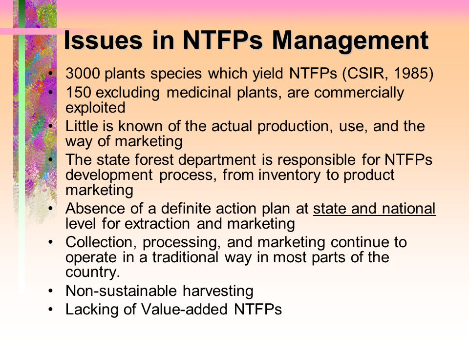 Issues in NTFPs Management 3000 plants species which yield NTFPs (CSIR, 1985) 150 excluding medicinal plants, are commercially exploited Little is kno