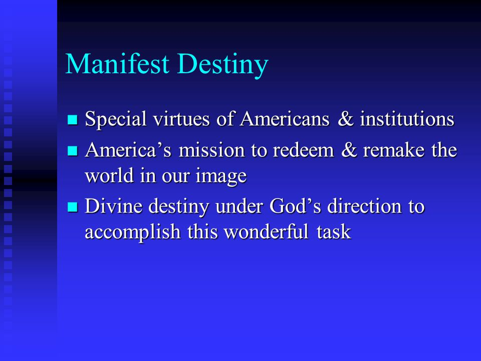 Manifest Destiny Special virtues of Americans & institutions Special virtues of Americans & institutions America's mission to redeem & remake the world in our image America's mission to redeem & remake the world in our image Divine destiny under God's direction to accomplish this wonderful task Divine destiny under God's direction to accomplish this wonderful task