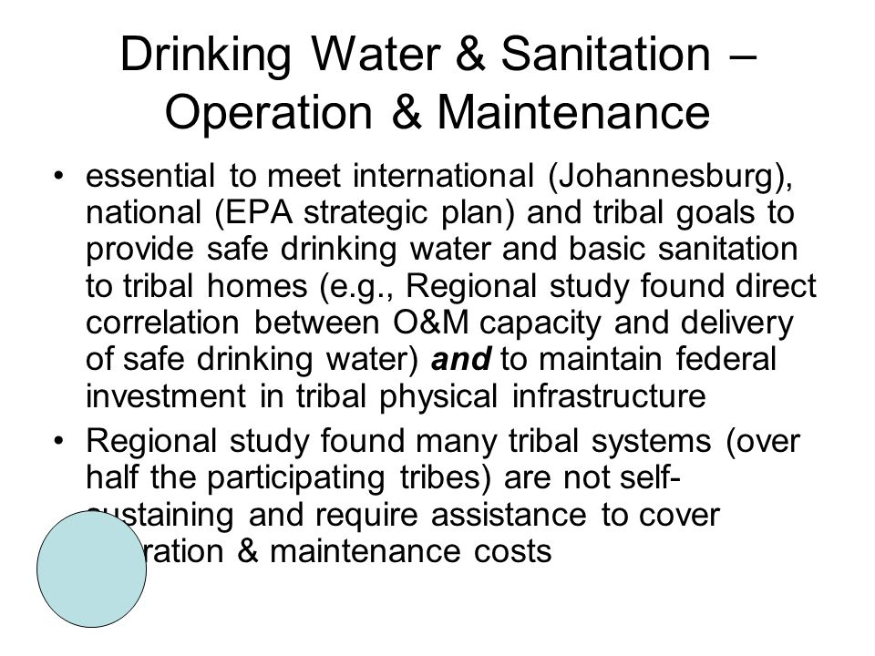 Drinking Water & Sanitation – Operation & Maintenance essential to meet international (Johannesburg), national (EPA strategic plan) and tribal goals to provide safe drinking water and basic sanitation to tribal homes (e.g., Regional study found direct correlation between O&M capacity and delivery of safe drinking water) and to maintain federal investment in tribal physical infrastructure Regional study found many tribal systems (over half the participating tribes) are not self- sustaining and require assistance to cover operation & maintenance costs