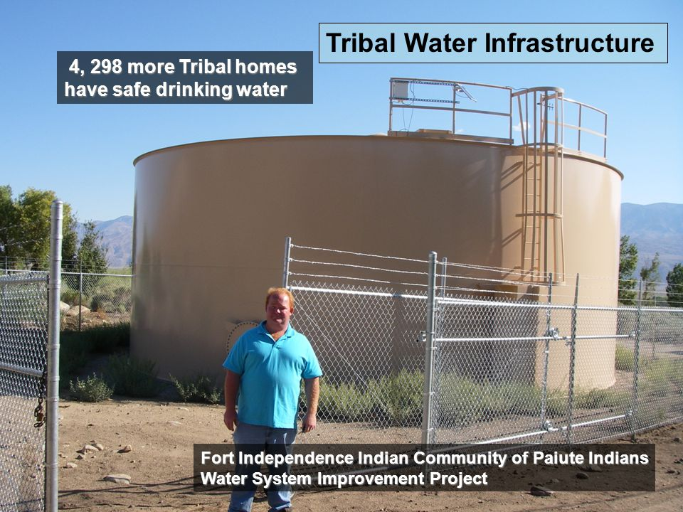 Drinking Water Tribal Set-Aside Success Story Fort Independence Water System Improvement Project, serving 45 homes, includes chlorination equipment, pump controls, meters, and a new water storage tank for approximately $350,000 EPA and $100,000 Tribal.