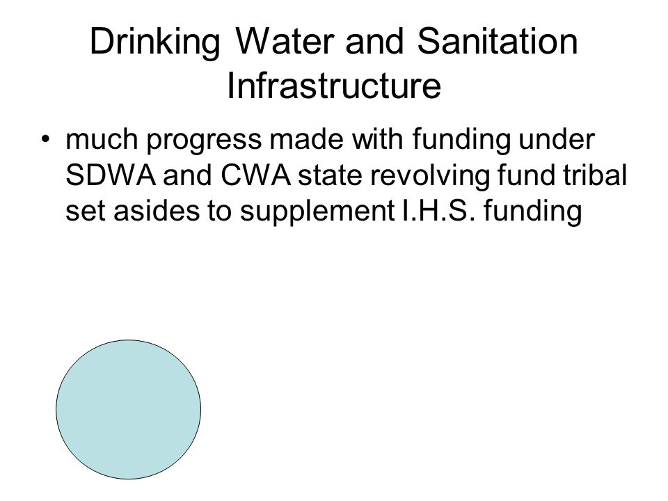 Drinking Water and Sanitation Infrastructure much progress made with funding under SDWA and CWA state revolving fund tribal set asides to supplement I.H.S.