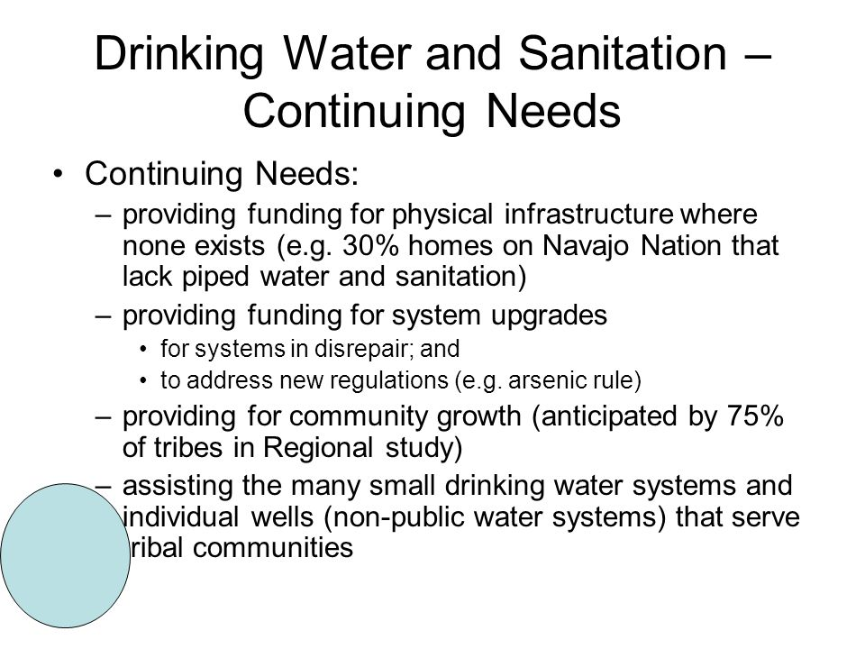 Drinking Water and Sanitation – Continuing Needs Continuing Needs: –providing funding for physical infrastructure where none exists (e.g.
