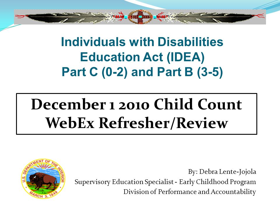 By: Debra Lente-Jojola Supervisory Education Specialist - Early Childhood Program Division of Performance and Accountability December 1 2010 Child Count WebEx Refresher/Review Individuals with Disabilities Education Act (IDEA) Part C (0-2) and Part B (3-5)